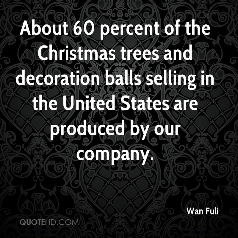 About 60 percent of the Christmas trees and decoration balls selling in the United States are produced by our company.