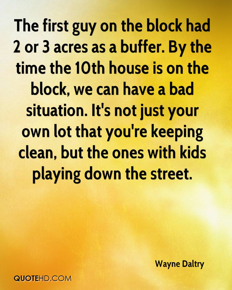 The first guy on the block had 2 or 3 acres as a buffer. By the time the 10th house is on the block, we can have a bad situation. It's not just your own lot that you're keeping clean, but the ones with kids playing down the street.