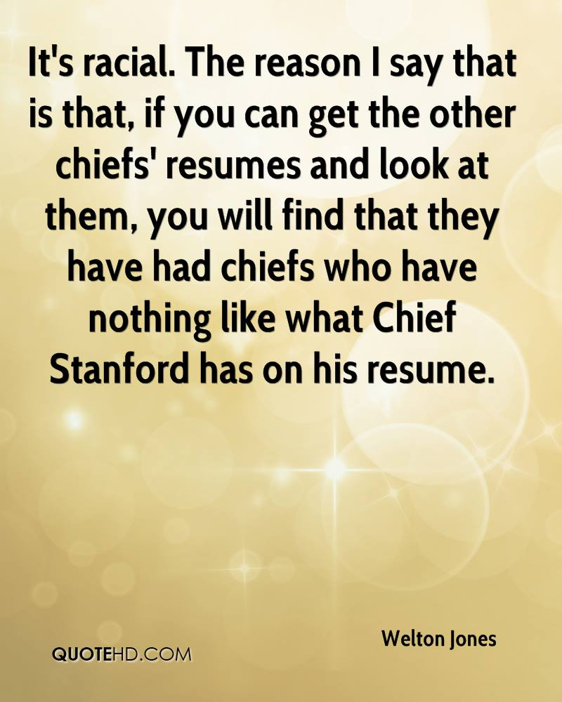 It's racial. The reason I say that is that, if you can get the other chiefs' resumes and look at them, you will find that they have had chiefs who have nothing like what Chief Stanford has on his resume.