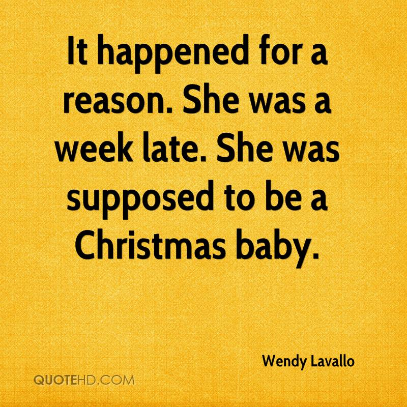 It happened for a reason. She was a week late. She was supposed to be a Christmas baby.