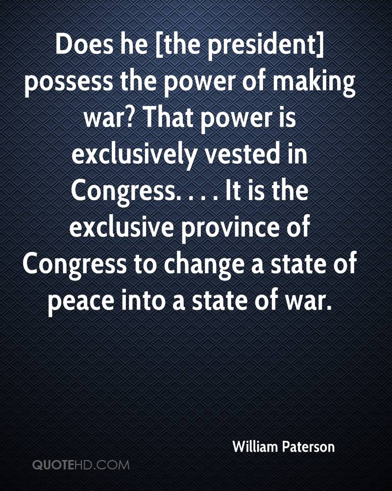 Does he [the president] possess the power of making war? That power is exclusively vested in Congress. . . . It is the exclusive province of Congress to change a state of peace into a state of war.