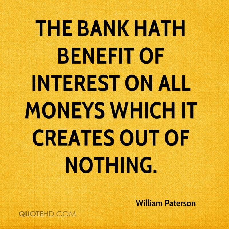 The bank hath benefit of interest on all moneys which it creates out of nothing.