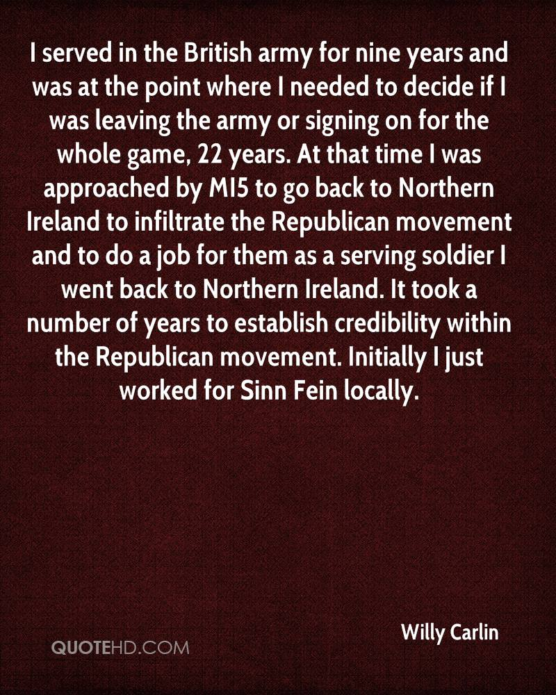 I served in the British army for nine years and was at the point where I needed to decide if I was leaving the army or signing on for the whole game, 22 years. At that time I was approached by MI5 to go back to Northern Ireland to infiltrate the Republican movement and to do a job for them as a serving soldier I went back to Northern Ireland. It took a number of years to establish credibility within the Republican movement. Initially I just worked for Sinn Fein locally.