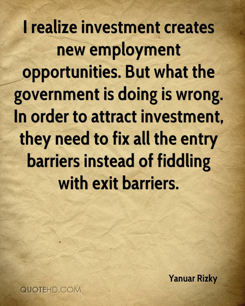 I realize investment creates new employment opportunities. But what the government is doing is wrong. In order to attract investment, they need to fix all the entry barriers instead of fiddling with exit barriers.