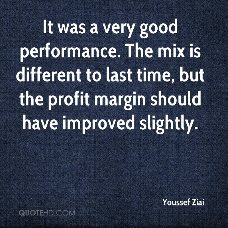 It was a very good performance. The mix is different to last time, but the profit margin should have improved slightly.