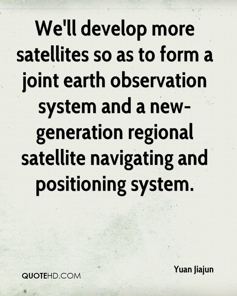 We'll develop more satellites so as to form a joint earth observation system and a new-generation regional satellite navigating and positioning system.