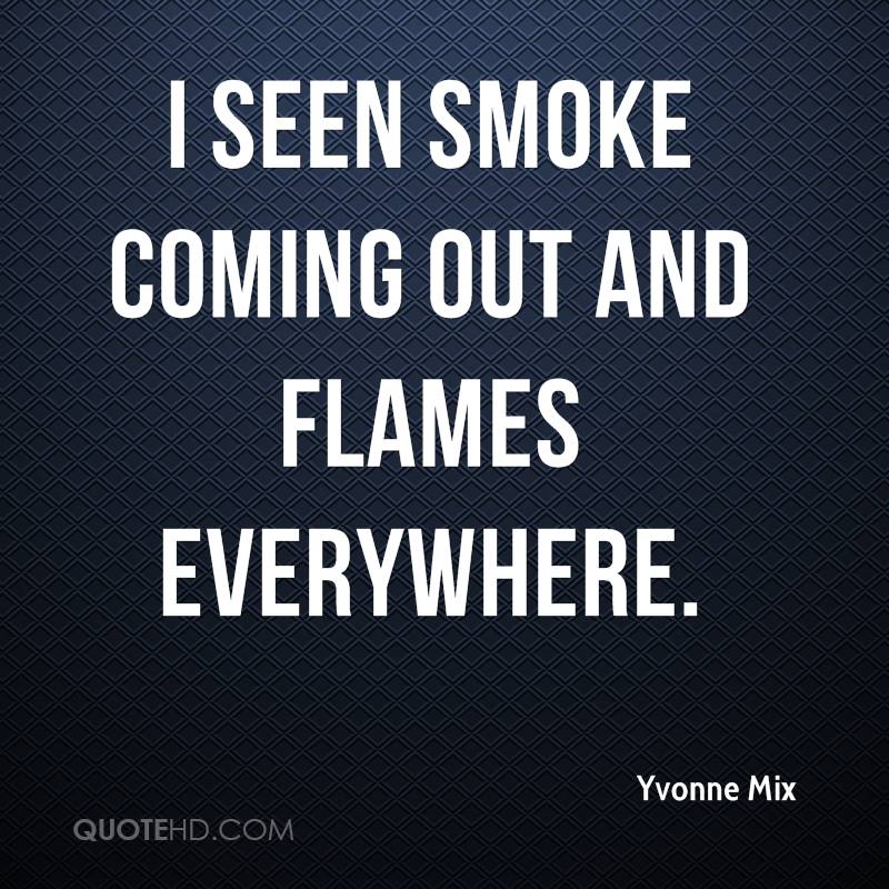 I seen smoke coming out and flames everywhere.