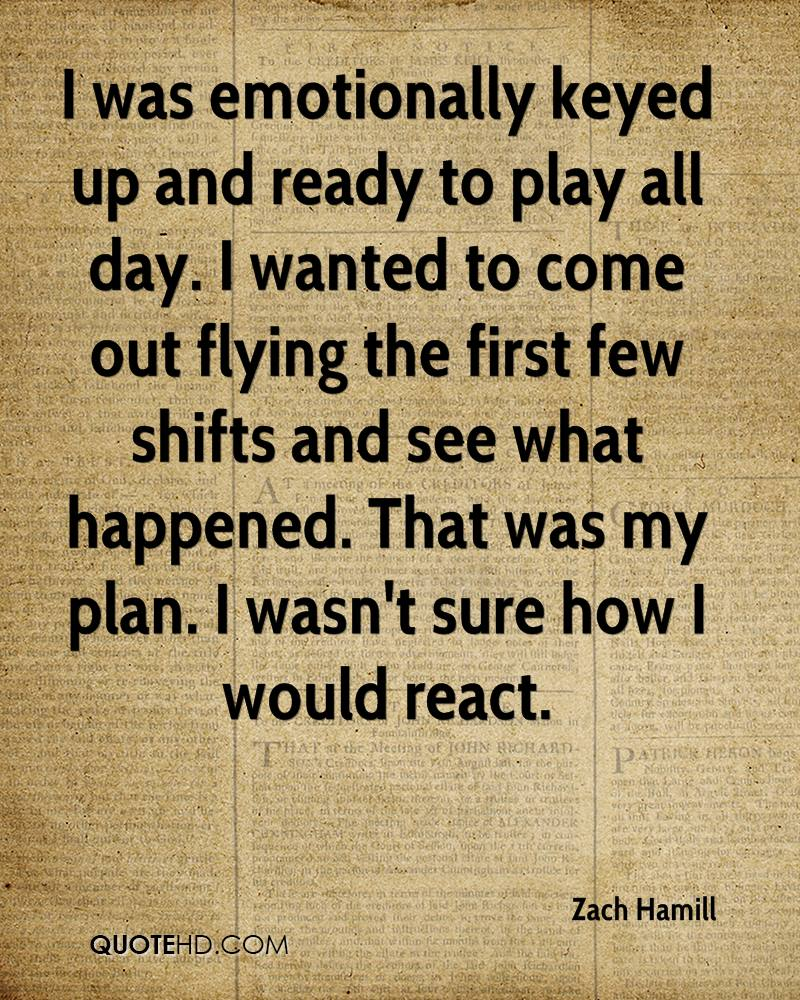 I was emotionally keyed up and ready to play all day. I wanted to come out flying the first few shifts and see what happened. That was my plan. I wasn't sure how I would react.