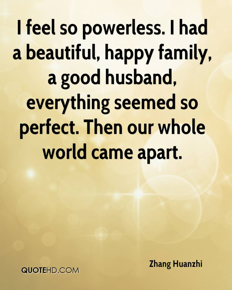 I feel so powerless. I had a beautiful, happy family, a good husband, everything seemed so perfect. Then our whole world came apart.