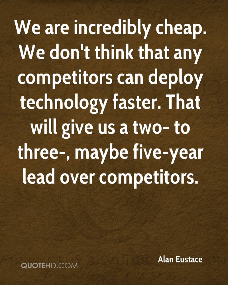 We are incredibly cheap. We don't think that any competitors can deploy technology faster. That will give us a two- to three-, maybe five-year lead over competitors.