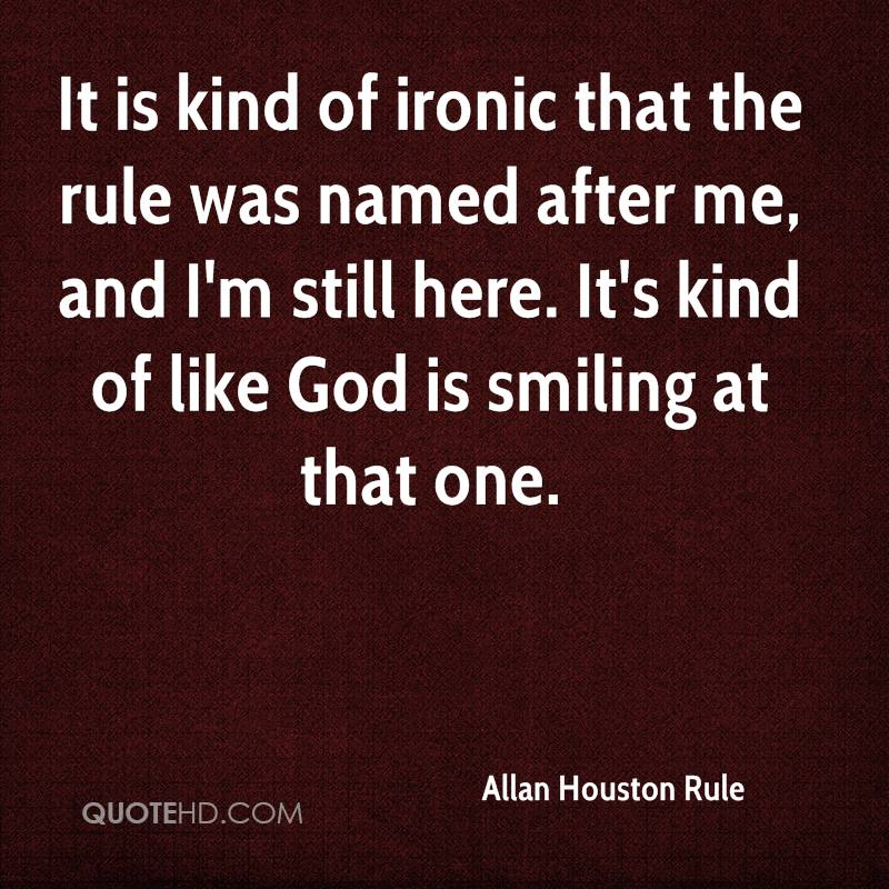 It is kind of ironic that the rule was named after me, and I'm still here. It's kind of like God is smiling at that one.