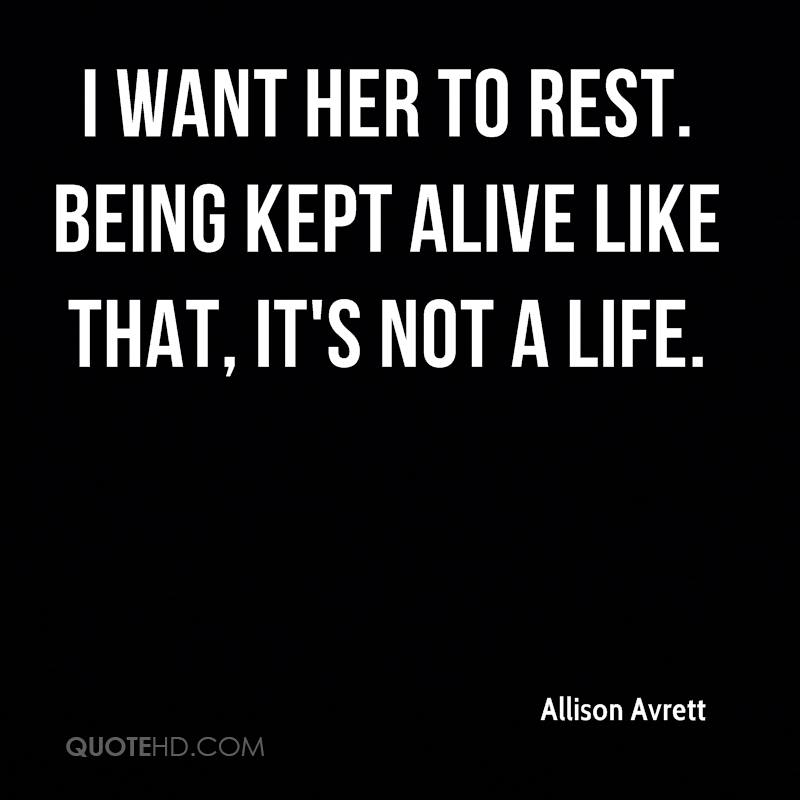 I want her to rest. Being kept alive like that, it's not a life.