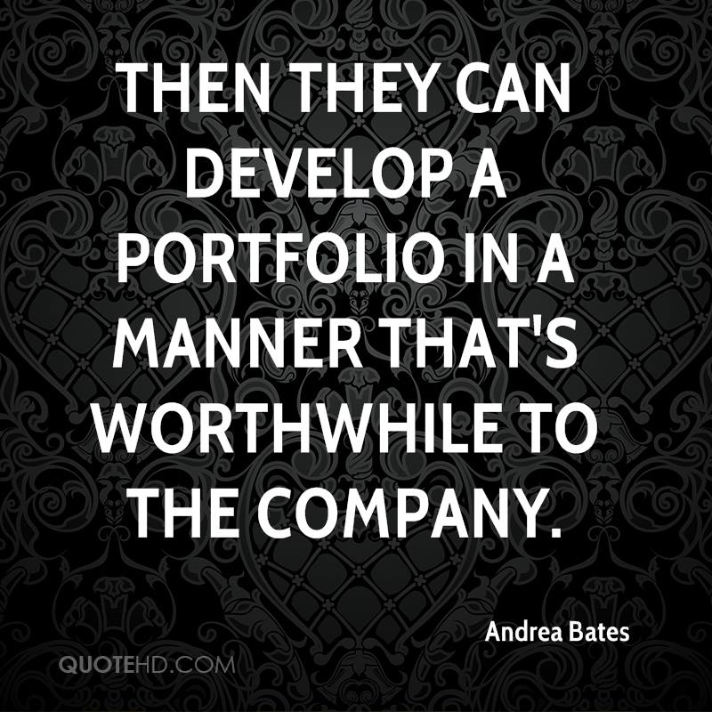 Then they can develop a portfolio in a manner that's worthwhile to the company.