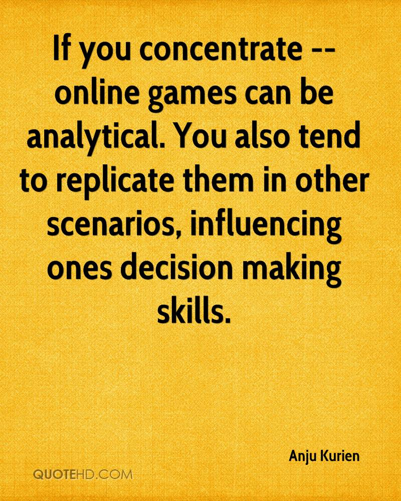 If you concentrate -- online games can be analytical. You also tend to replicate them in other scenarios, influencing ones decision making skills.