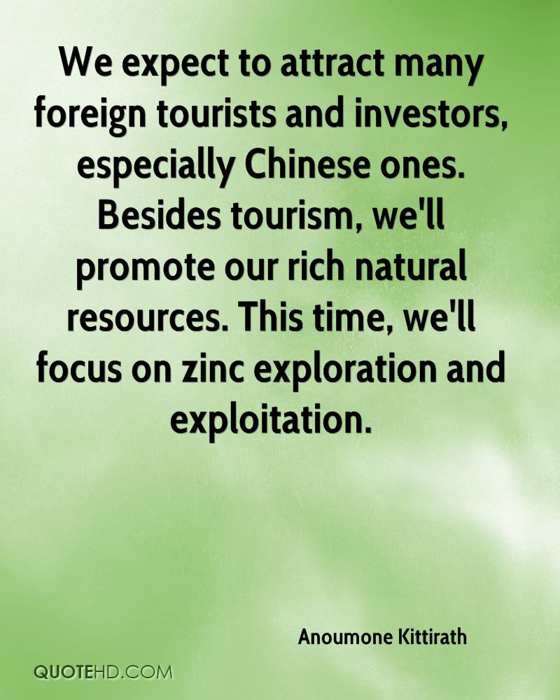 We expect to attract many foreign tourists and investors, especially Chinese ones. Besides tourism, we'll promote our rich natural resources. This time, we'll focus on zinc exploration and exploitation.