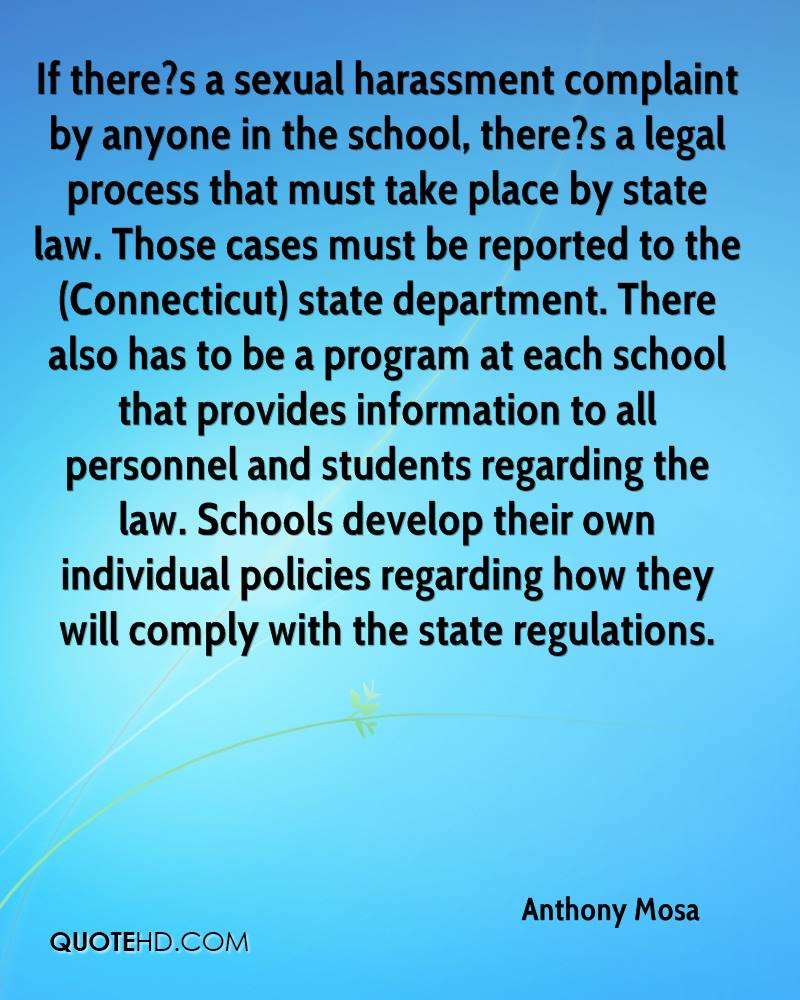 If there?s a sexual harassment complaint by anyone in the school, there?s a legal process that must take place by state law. Those cases must be reported to the (Connecticut) state department. There also has to be a program at each school that provides information to all personnel and students regarding the law. Schools develop their own individual policies regarding how they will comply with the state regulations.