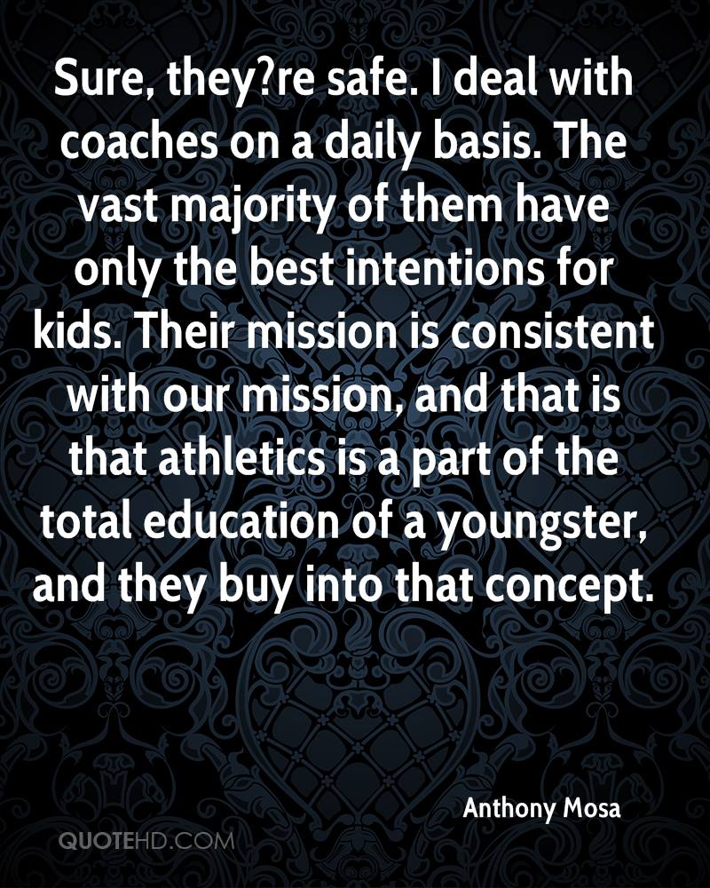 Sure, they?re safe. I deal with coaches on a daily basis. The vast majority of them have only the best intentions for kids. Their mission is consistent with our mission, and that is that athletics is a part of the total education of a youngster, and they buy into that concept.