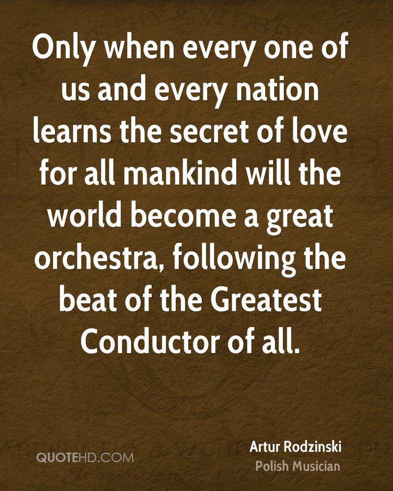 Only when every one of us and every nation learns the secret of love for all mankind will the world become a great orchestra, following the beat of the Greatest Conductor of all.