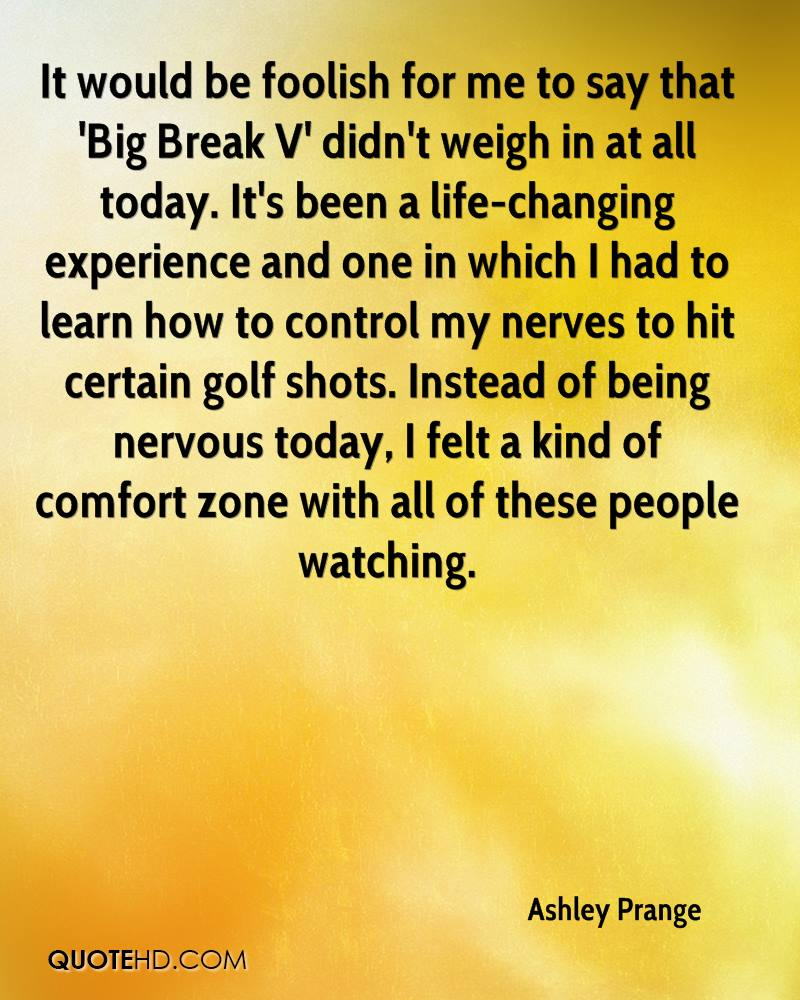 It would be foolish for me to say that 'Big Break V' didn't weigh in at all today. It's been a life-changing experience and one in which I had to learn how to control my nerves to hit certain golf shots. Instead of being nervous today, I felt a kind of comfort zone with all of these people watching.
