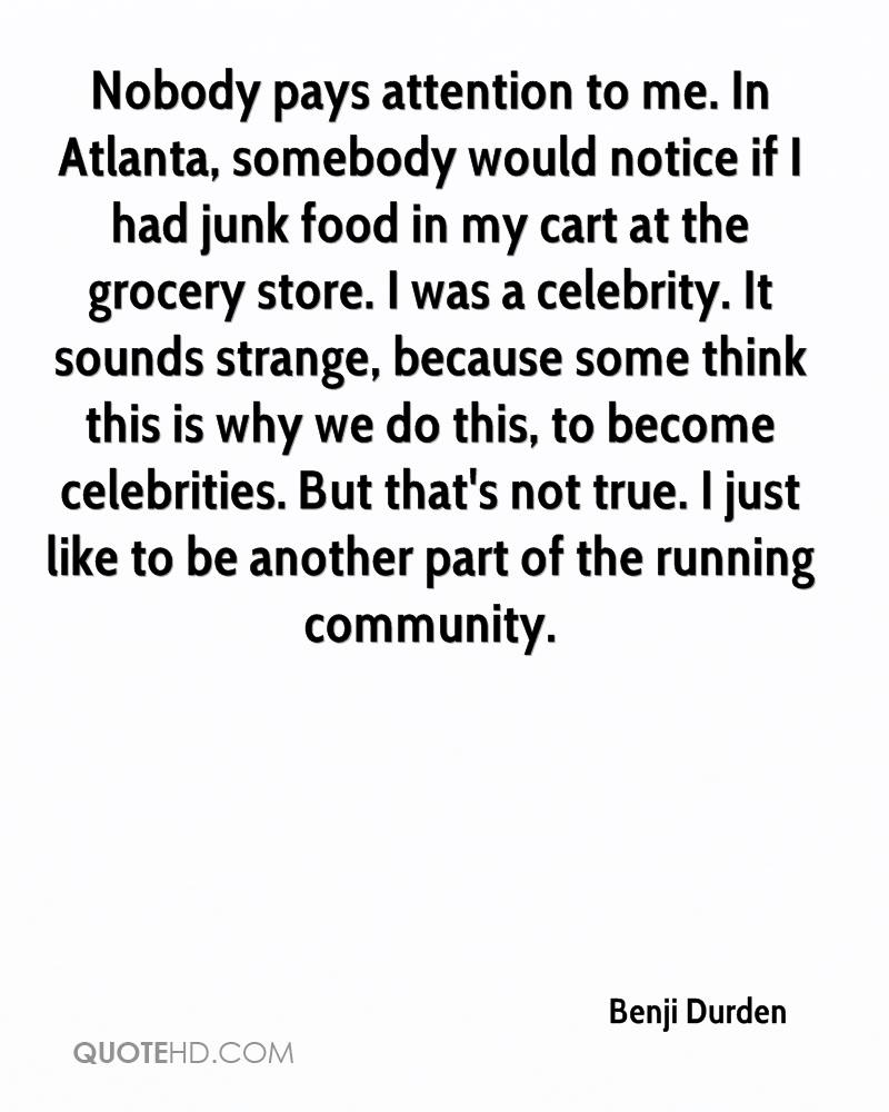 Nobody pays attention to me. In Atlanta, somebody would notice if I had junk food in my cart at the grocery store. I was a celebrity. It sounds strange, because some think this is why we do this, to become celebrities. But that's not true. I just like to be another part of the running community.