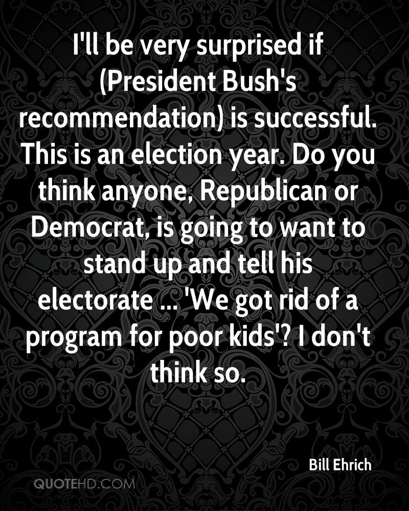 I'll be very surprised if (President Bush's recommendation) is successful. This is an election year. Do you think anyone, Republican or Democrat, is going to want to stand up and tell his electorate ... 'We got rid of a program for poor kids'? I don't think so.