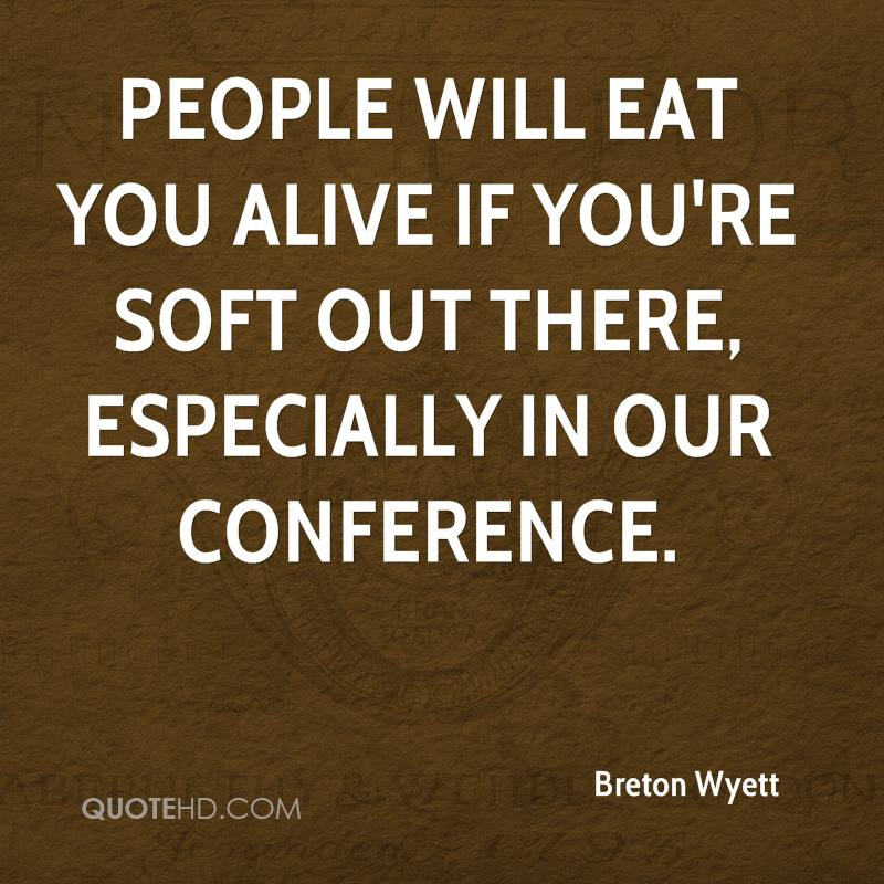 People will eat you alive if you're soft out there, especially in our conference.