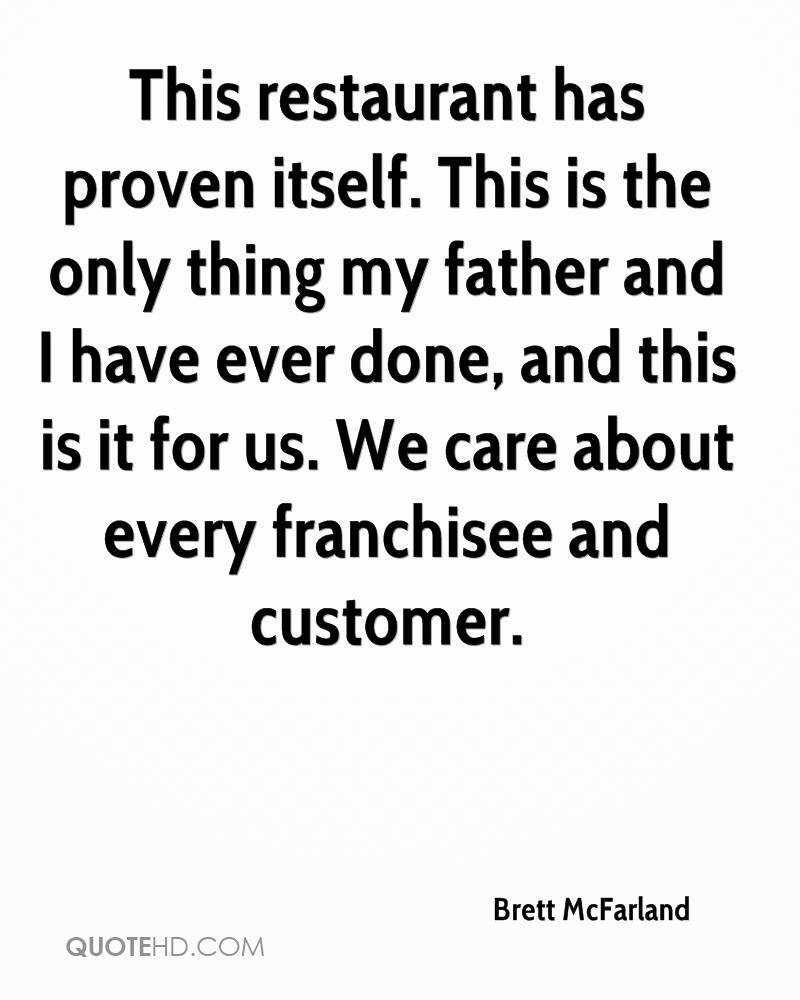 This restaurant has proven itself. This is the only thing my father and I have ever done, and this is it for us. We care about every franchisee and customer.