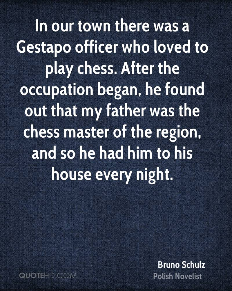 In our town there was a Gestapo officer who loved to play chess. After the occupation began, he found out that my father was the chess master of the region, and so he had him to his house every night.