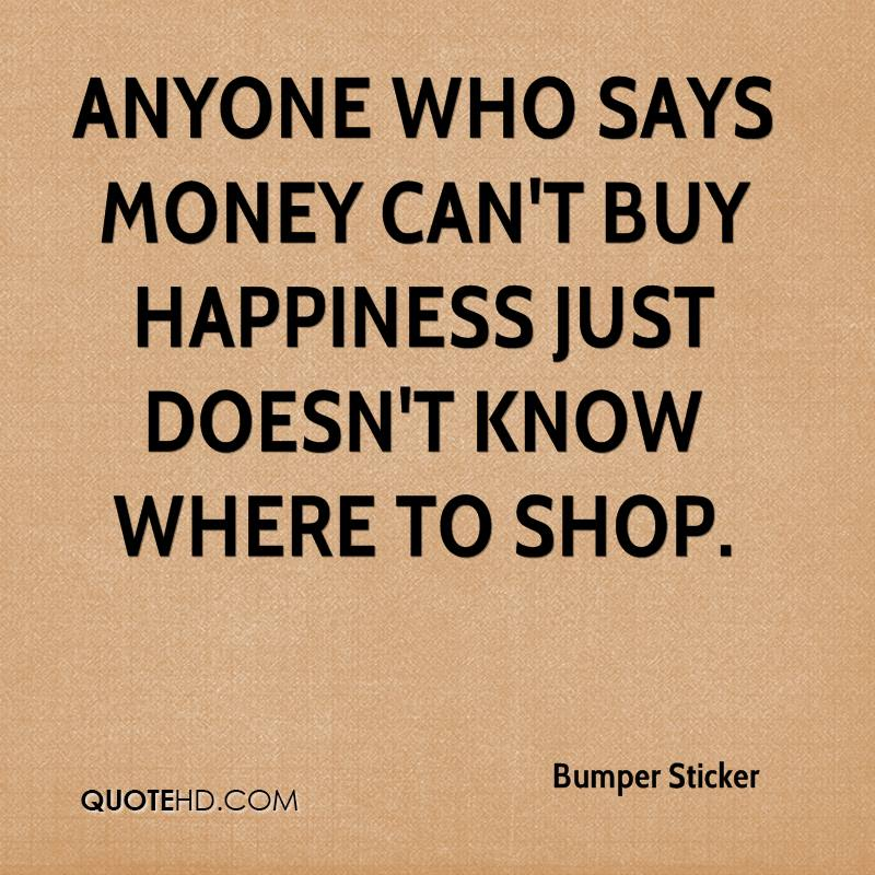 Bumper sticker quotes 0 anyone who says money cant buy happiness just doesnt know where to