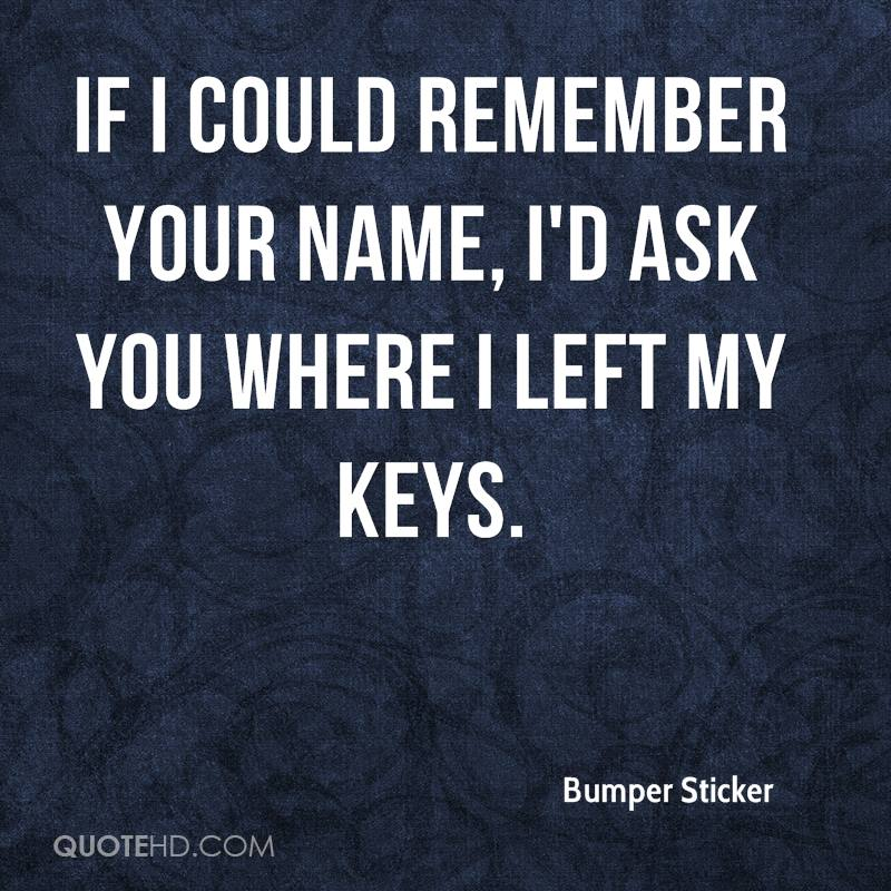 If I could remember your name, I'd ask you where I left my keys.