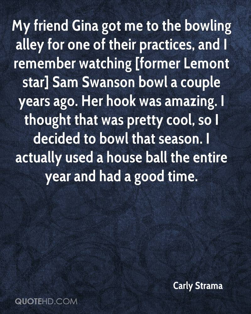 My friend Gina got me to the bowling alley for one of their practices, and I remember watching [former Lemont star] Sam Swanson bowl a couple years ago. Her hook was amazing. I thought that was pretty cool, so I decided to bowl that season. I actually used a house ball the entire year and had a good time.