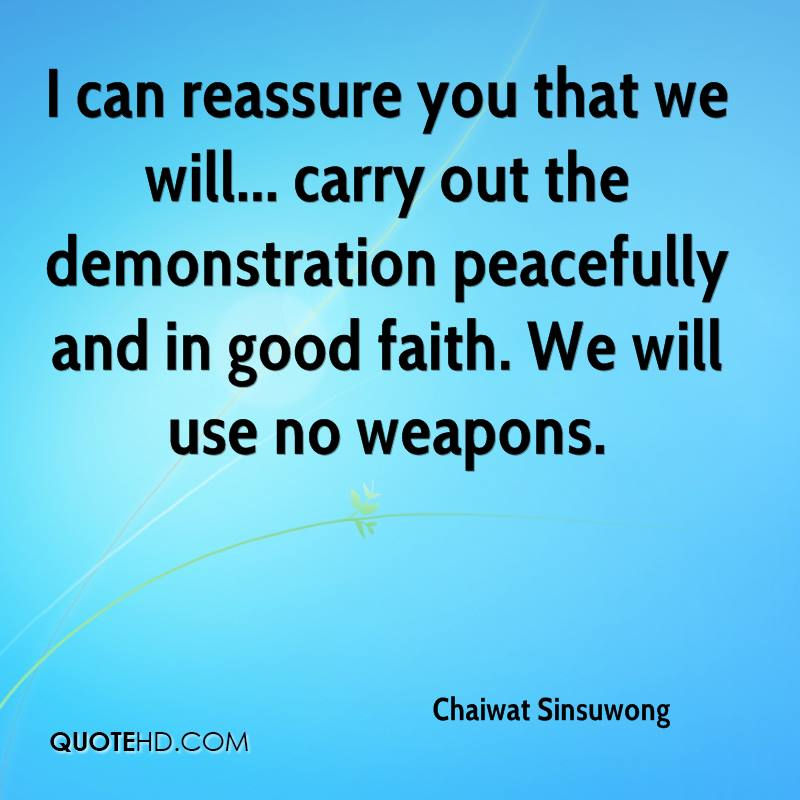 I can reassure you that we will... carry out the demonstration peacefully and in good faith. We will use no weapons.