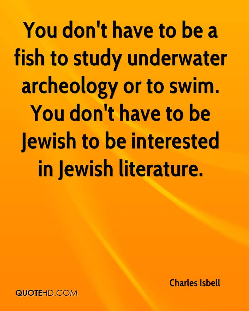 You don't have to be a fish to study underwater archeology or to swim. You don't have to be Jewish to be interested in Jewish literature.