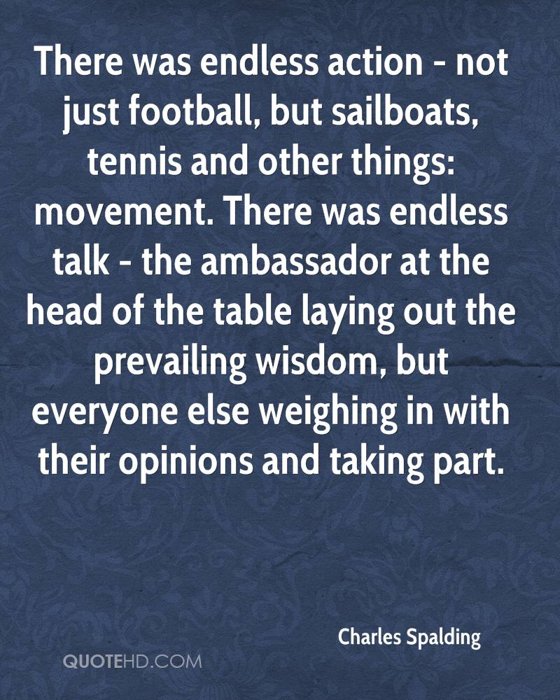There was endless action - not just football, but sailboats, tennis and other things: movement. There was endless talk - the ambassador at the head of the table laying out the prevailing wisdom, but everyone else weighing in with their opinions and taking part.