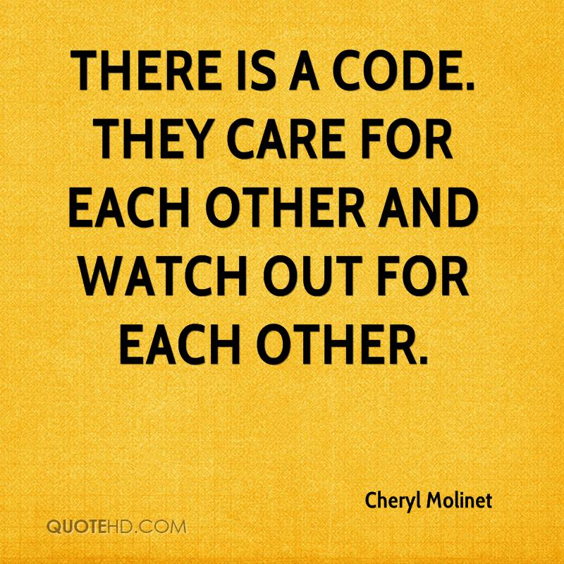 There is a code. They care for each other and watch out for each other.