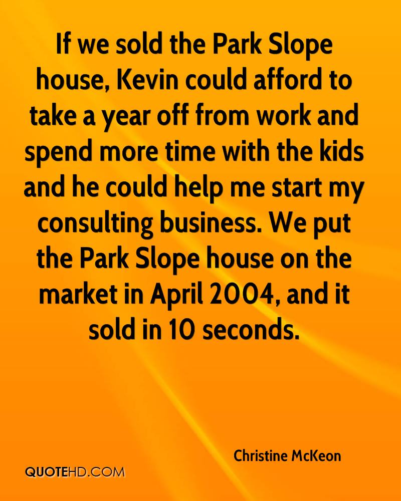 If we sold the Park Slope house, Kevin could afford to take a year off from work and spend more time with the kids and he could help me start my consulting business. We put the Park Slope house on the market in April 2004, and it sold in 10 seconds.