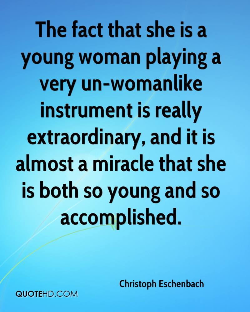 The fact that she is a young woman playing a very un-womanlike instrument is really extraordinary, and it is almost a miracle that she is both so young and so accomplished.