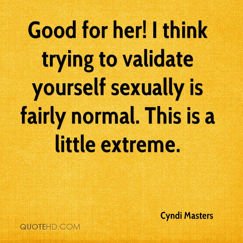 Good for her! I think trying to validate yourself sexually is fairly normal. This is a little extreme.