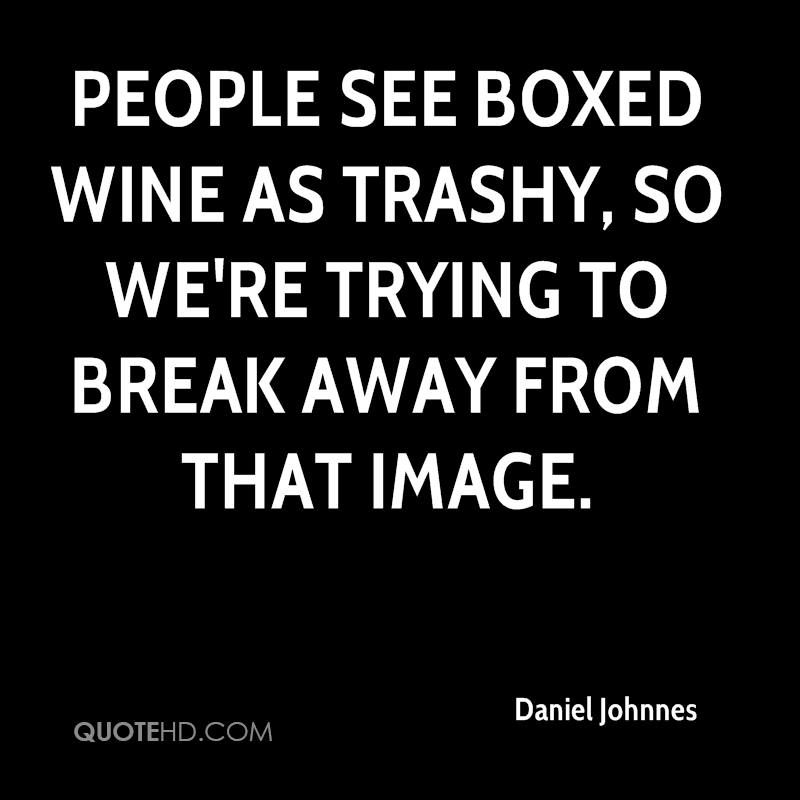 People see boxed wine as trashy, so we're trying to break away from that image.