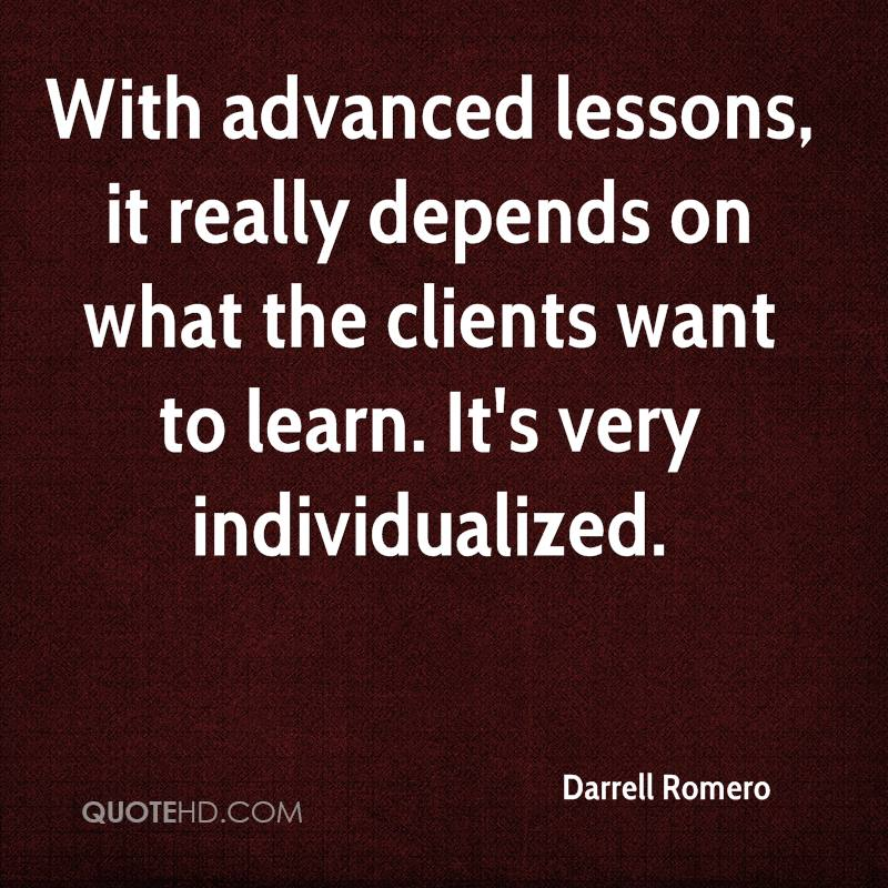 With advanced lessons, it really depends on what the clients want to learn. It's very individualized.