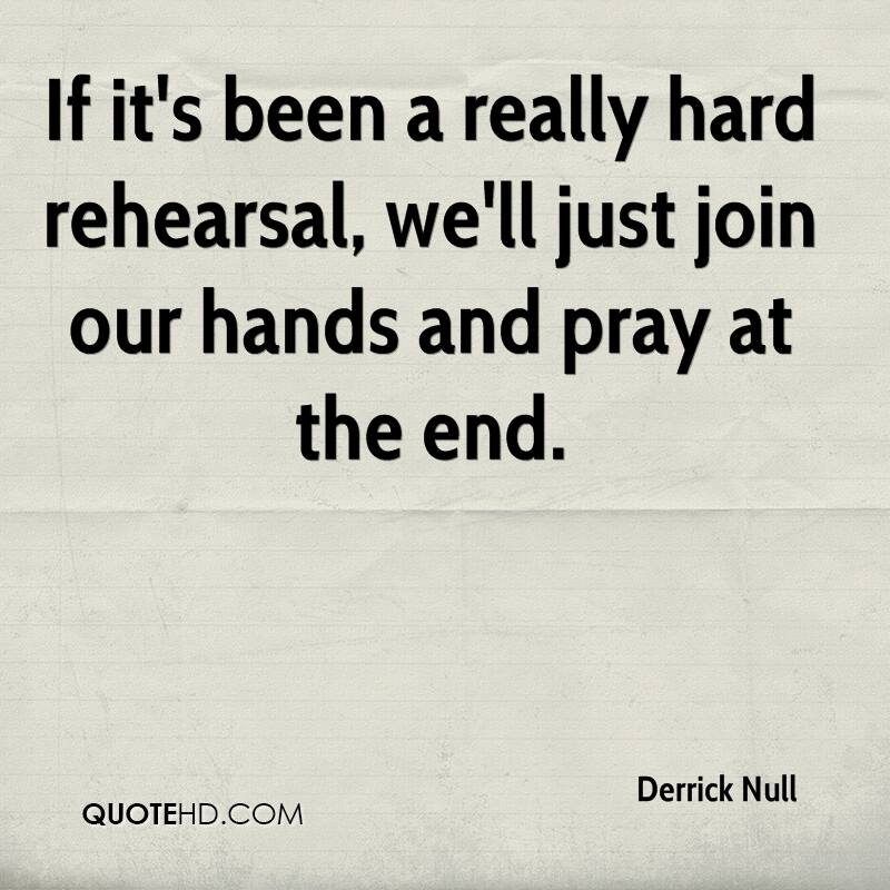 If it's been a really hard rehearsal, we'll just join our hands and pray at the end.