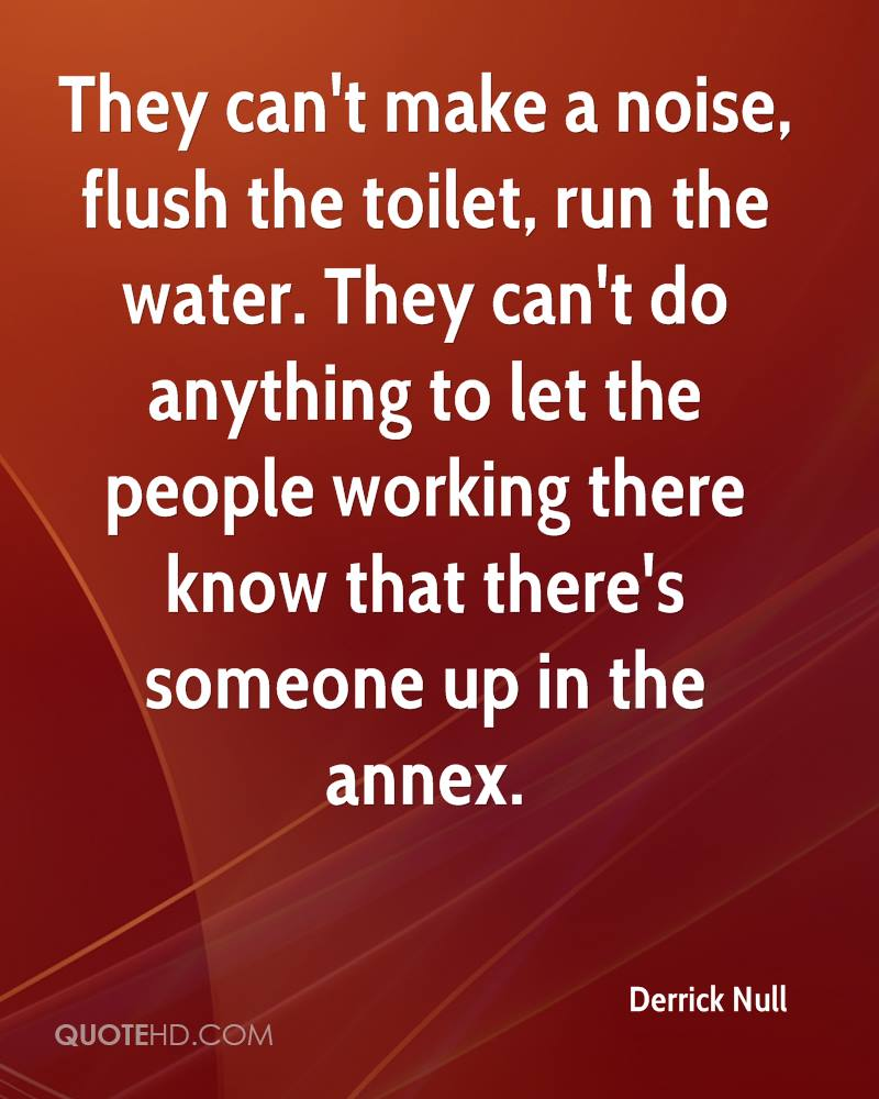 They can't make a noise, flush the toilet, run the water. They can't do anything to let the people working there know that there's someone up in the annex.
