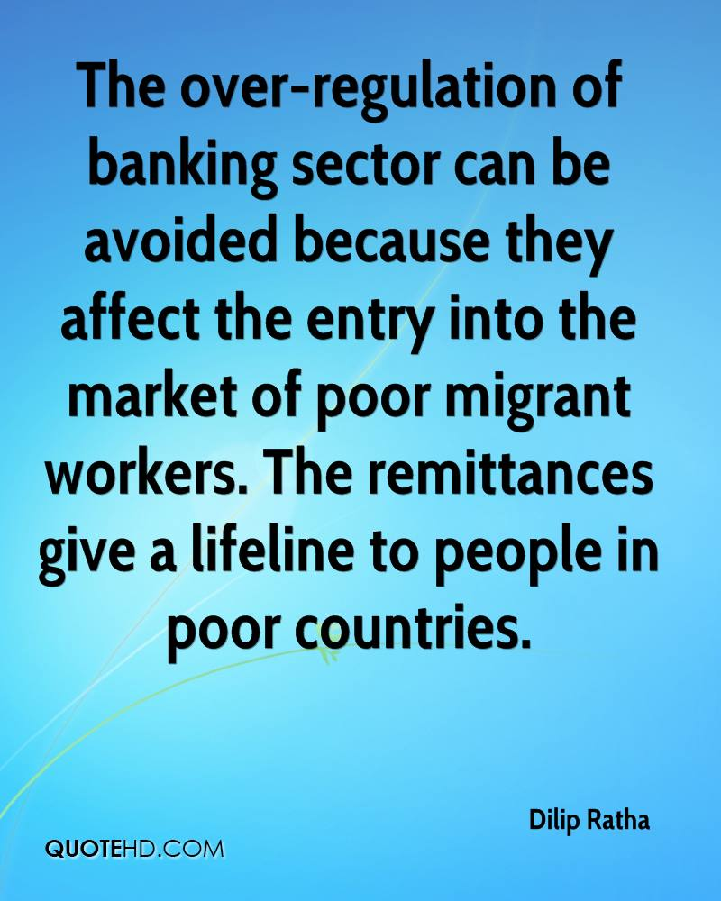 The over-regulation of banking sector can be avoided because they affect the entry into the market of poor migrant workers. The remittances give a lifeline to people in poor countries.