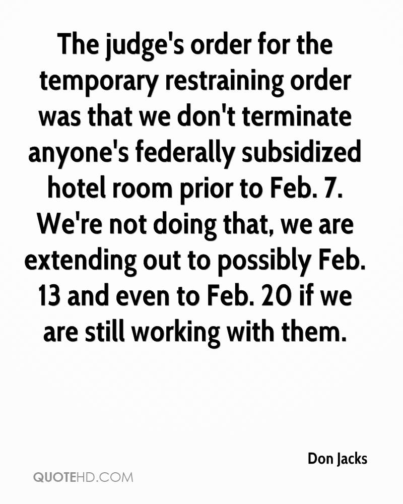 The judge's order for the temporary restraining order was that we don't terminate anyone's federally subsidized hotel room prior to Feb. 7. We're not doing that, we are extending out to possibly Feb. 13 and even to Feb. 20 if we are still working with them.