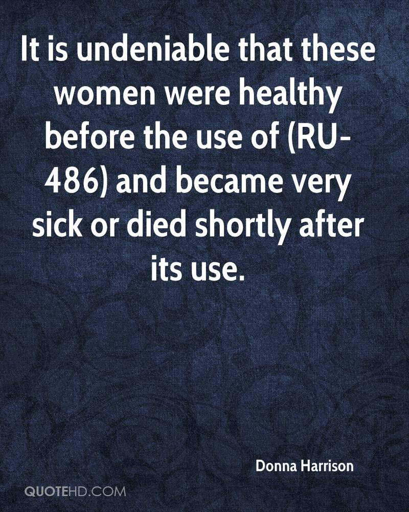 It is undeniable that these women were healthy before the use of (RU-486) and became very sick or died shortly after its use.