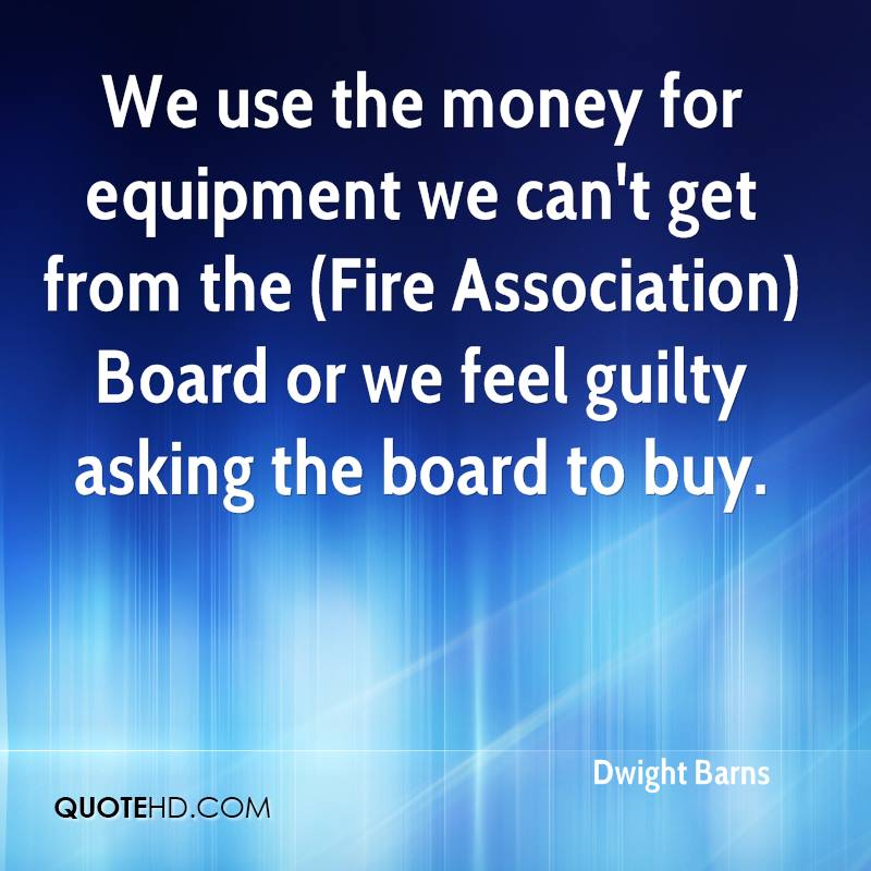 We use the money for equipment we can't get from the (Fire Association) Board or we feel guilty asking the board to buy.