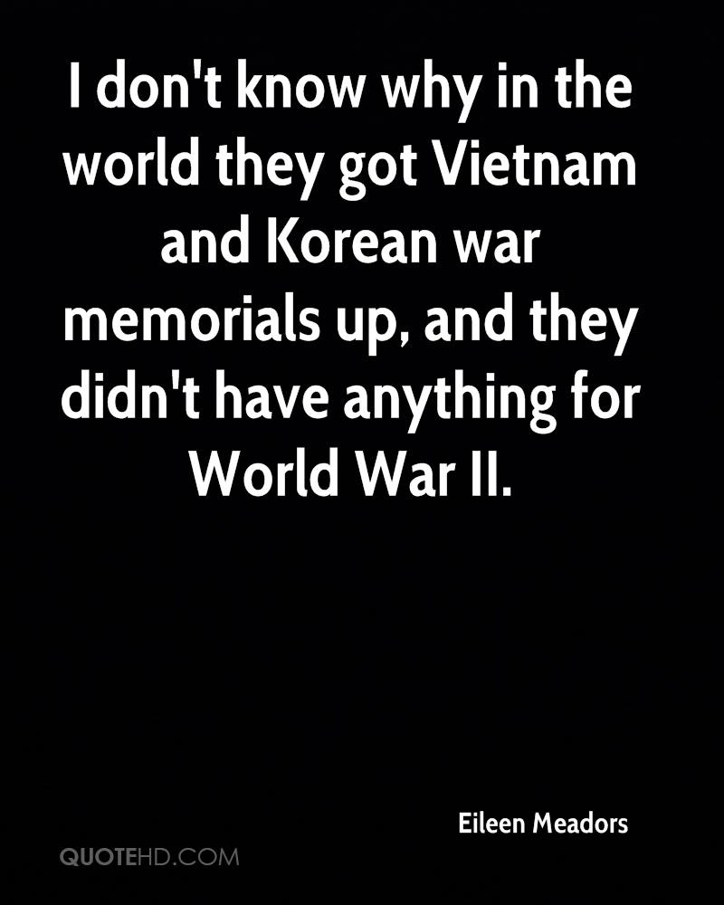 I don't know why in the world they got Vietnam and Korean war memorials up, and they didn't have anything for World War II.