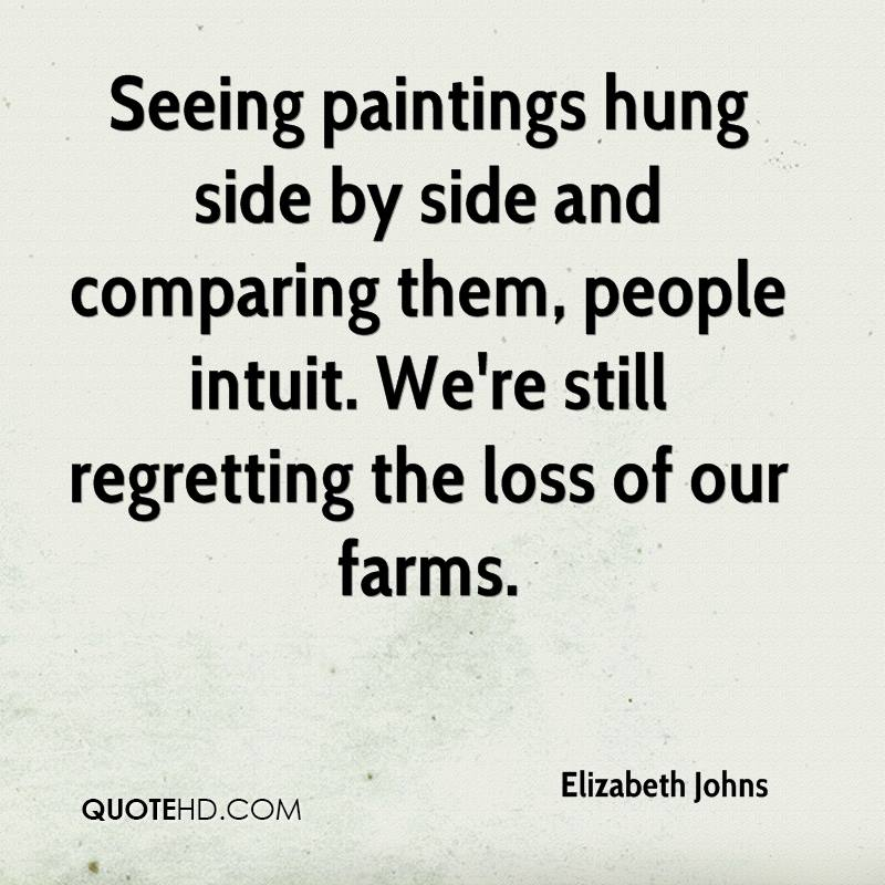 Seeing paintings hung side by side and comparing them, people intuit. We're still regretting the loss of our farms.