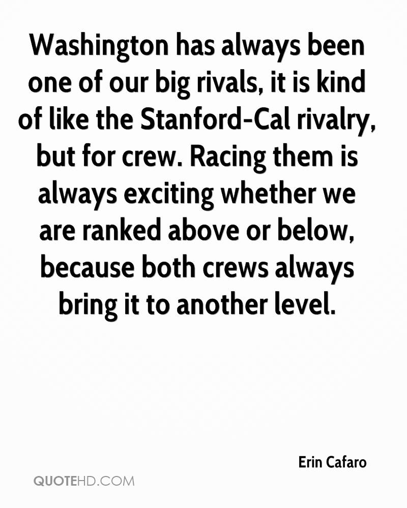 Washington has always been one of our big rivals, it is kind of like the Stanford-Cal rivalry, but for crew. Racing them is always exciting whether we are ranked above or below, because both crews always bring it to another level.