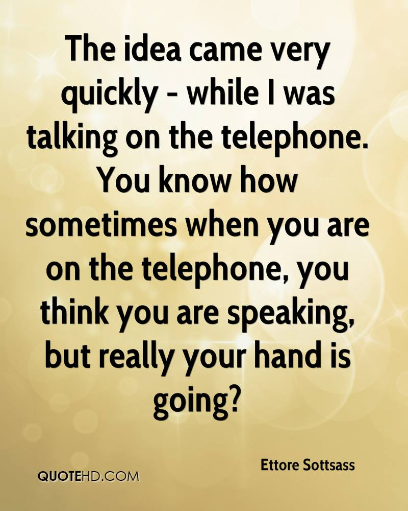 The idea came very quickly - while I was talking on the telephone. You know how sometimes when you are on the telephone, you think you are speaking, but really your hand is going?